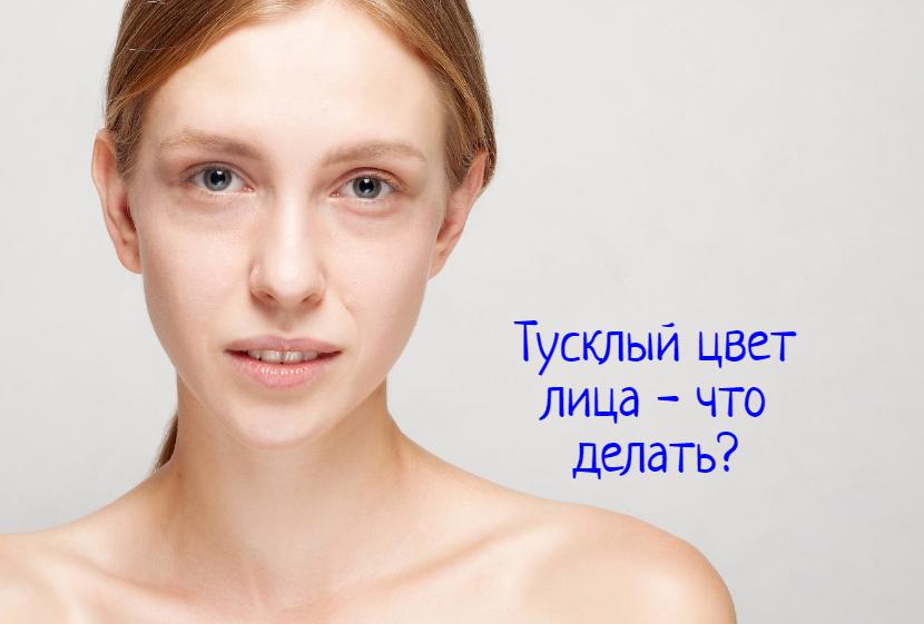Тусклый цвет лица – что делать?