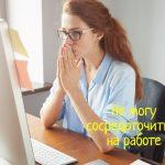Что делать, если на работе не получается сосредоточиться?