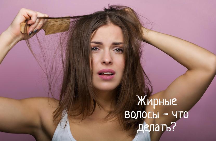 Что делать с жирными волосами в домашних условиях?