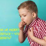 Что делать, если ребенок не может откашляться?