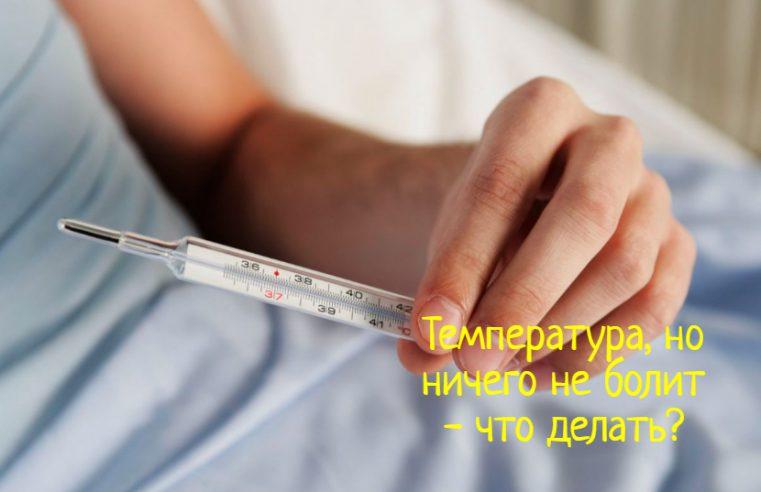 Что делать, если есть температура, но ничего не болит?
