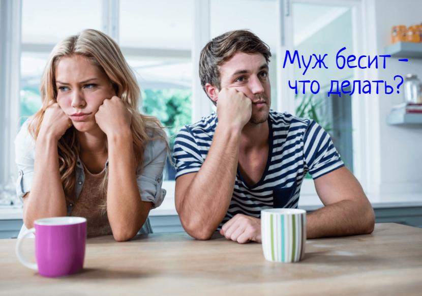 Бесит муж – что делать?