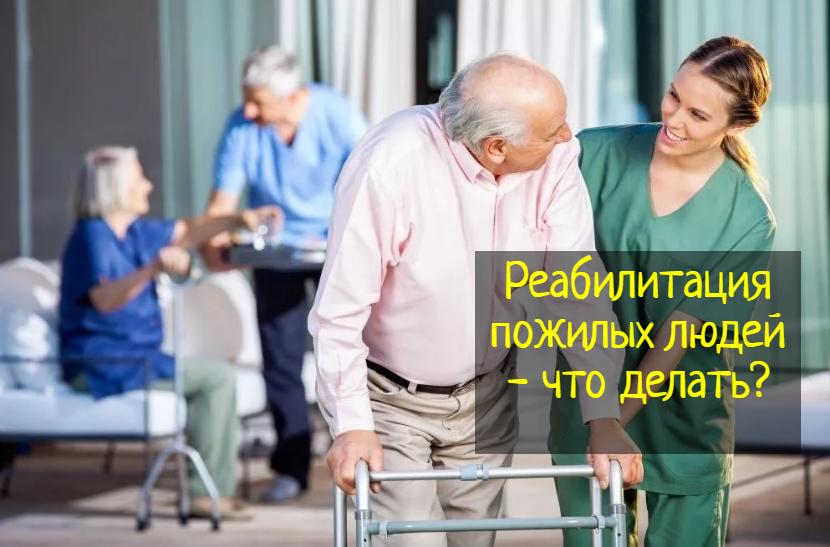 Реабилитация пожилых людей — что делать, как восстановиться?