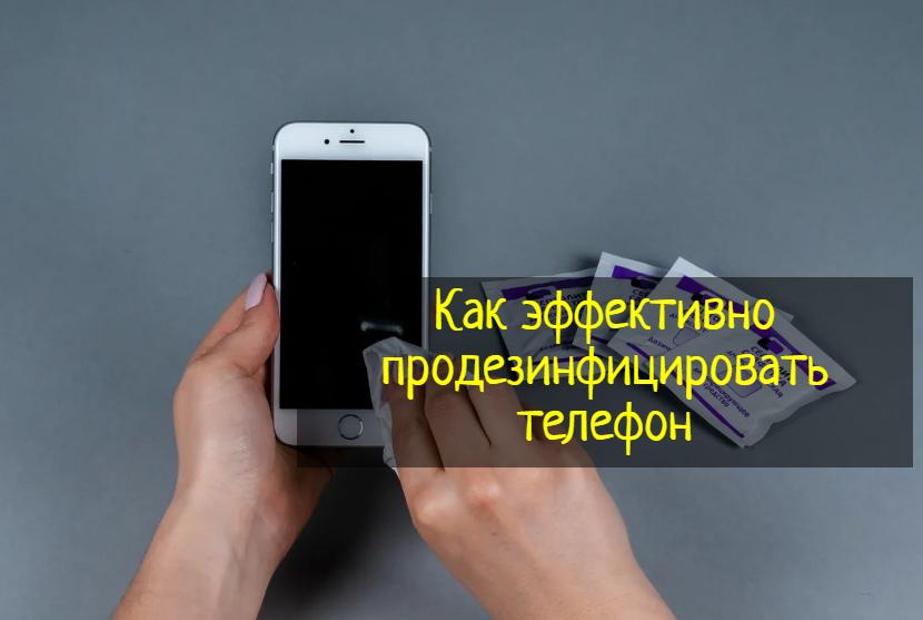 Как эффективно продезинфицировать телефон — что делать?