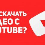 Как скачать видео с YouTube - что делать?