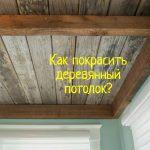 Как покрасить деревянный потолок - что делать?