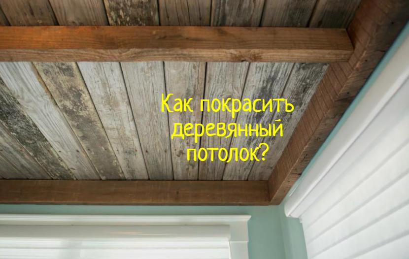 Как покрасить деревянный потолок — что делать?